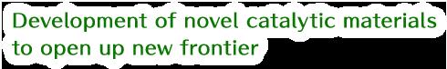 Development of novel catalytic materials to open up new frontier